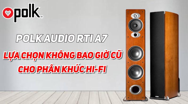 Polk Audio RTi A7: Một lựa chọn không bao giờ cũ cho phân khúc Hi-fi