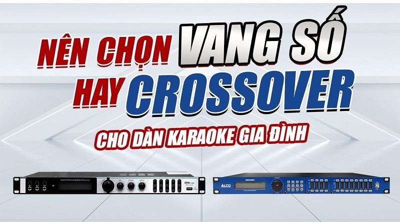 Vang số và Crossover khác nhau như thế nào? Dàn karaoke gia đình nên dùng loại nào